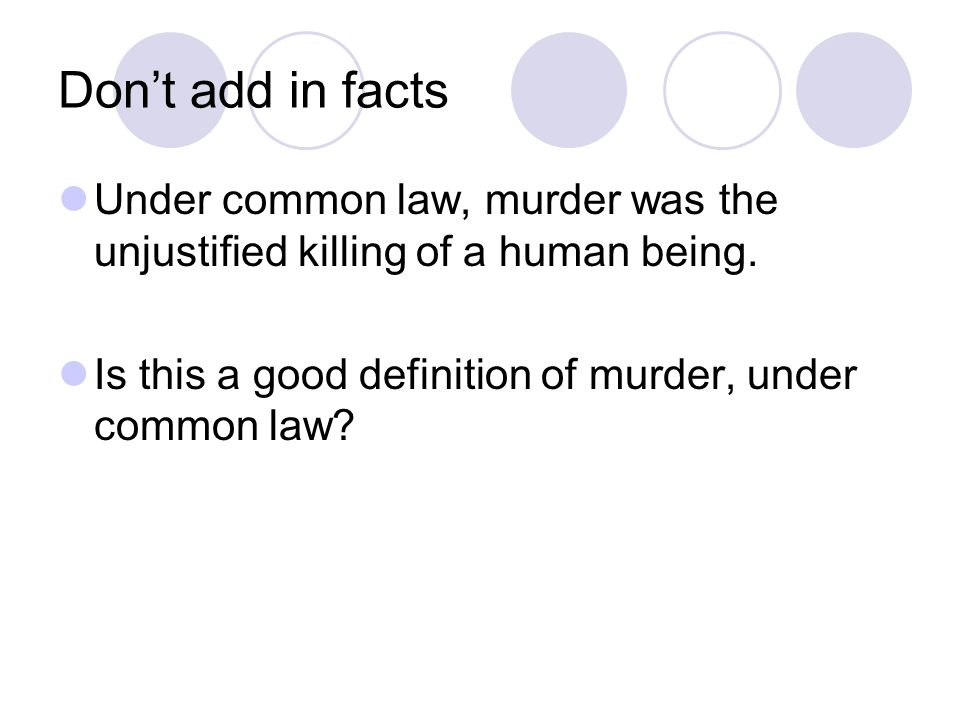 Don't add in facts Under common law, murder was the unjustified killing of a human being.