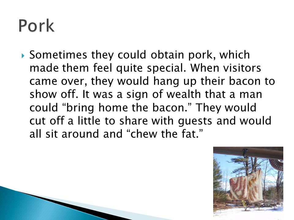  Sometimes they could obtain pork, which made them feel quite special.