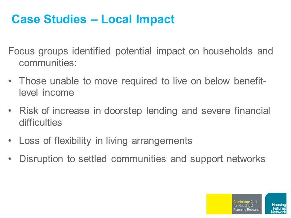 Case Studies – Local Impact Focus groups identified potential impact on households and communities: Those unable to move required to live on below ben