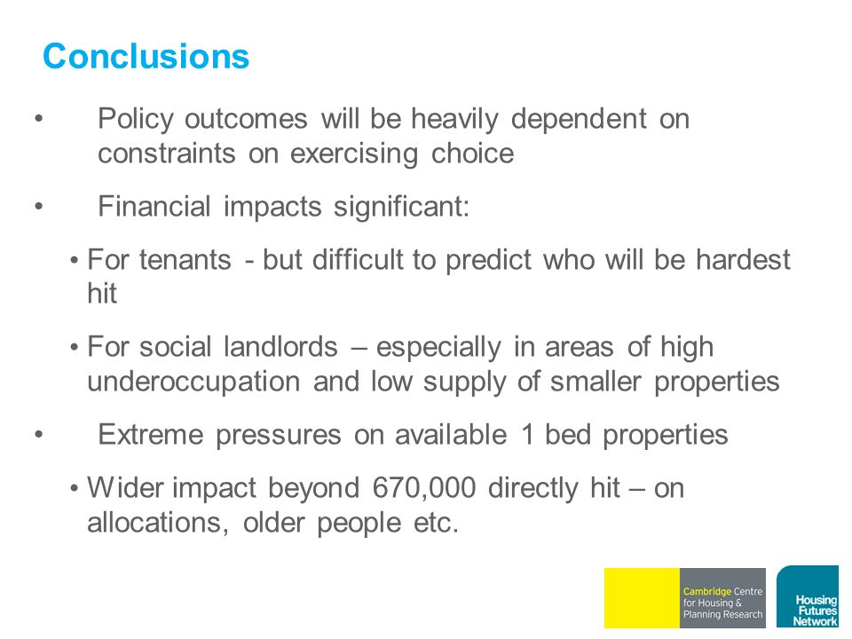 Conclusions Policy outcomes will be heavily dependent on constraints on exercising choice Financial impacts significant: For tenants - but difficult to predict who will be hardest hit For social landlords – especially in areas of high underoccupation and low supply of smaller properties Extreme pressures on available 1 bed properties Wider impact beyond 670,000 directly hit – on allocations, older people etc.
