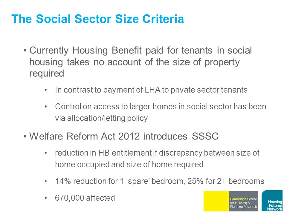 The Social Sector Size Criteria Currently Housing Benefit paid for tenants in social housing takes no account of the size of property required In contrast to payment of LHA to private sector tenants Control on access to larger homes in social sector has been via allocation/letting policy Welfare Reform Act 2012 introduces SSSC reduction in HB entitlement if discrepancy between size of home occupied and size of home required 14% reduction for 1 'spare' bedroom, 25% for 2+ bedrooms 670,000 affected