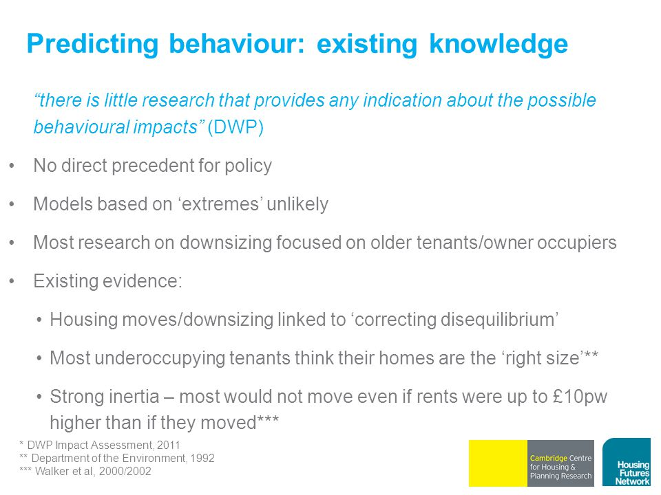 Predicting behaviour: existing knowledge there is little research that provides any indication about the possible behavioural impacts (DWP) No direct precedent for policy Models based on 'extremes' unlikely Most research on downsizing focused on older tenants/owner occupiers Existing evidence: Housing moves/downsizing linked to 'correcting disequilibrium' Most underoccupying tenants think their homes are the 'right size'** Strong inertia – most would not move even if rents were up to £10pw higher than if they moved*** * DWP Impact Assessment, 2011 ** Department of the Environment, 1992 *** Walker et al, 2000/2002