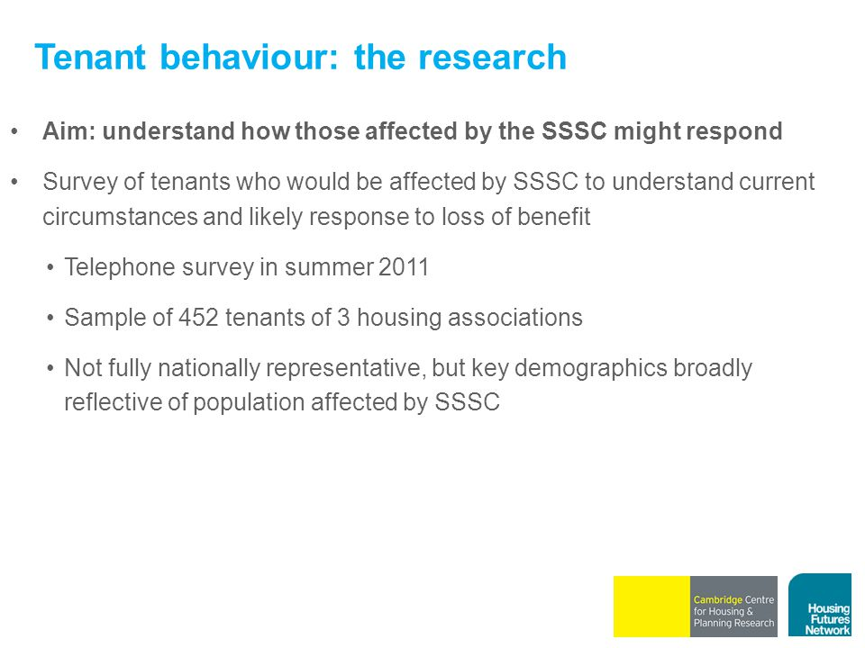 Tenant behaviour: the research Aim: understand how those affected by the SSSC might respond Survey of tenants who would be affected by SSSC to underst