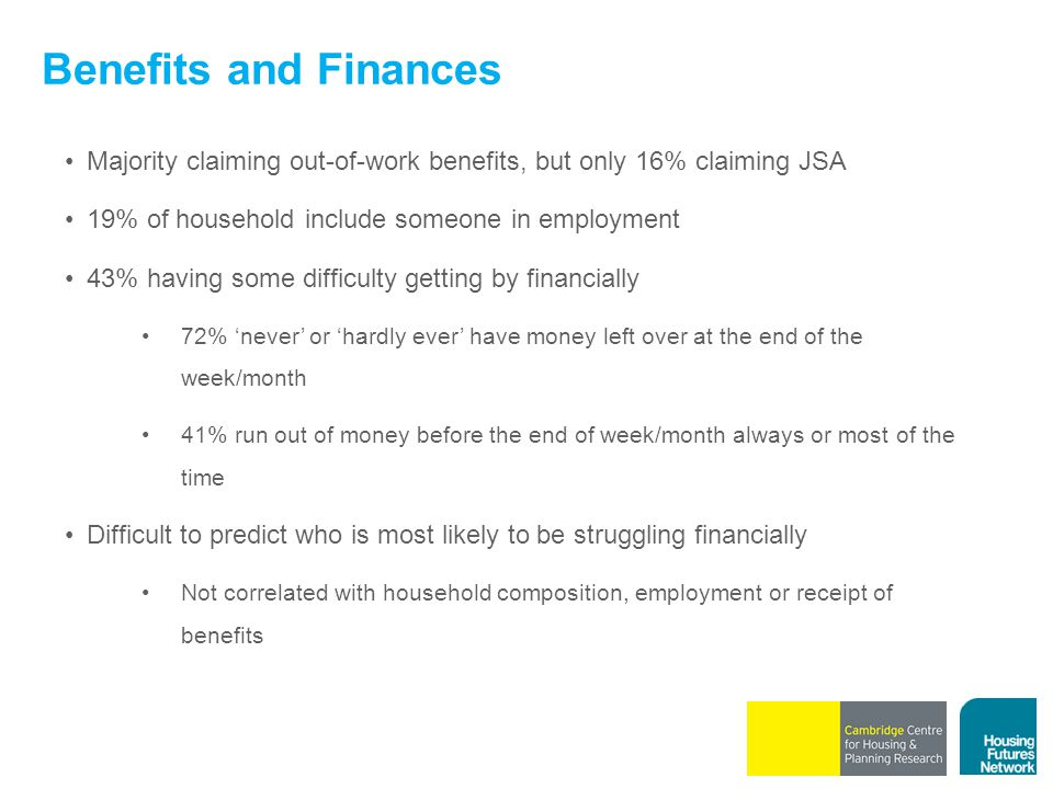 Benefits and Finances Majority claiming out-of-work benefits, but only 16% claiming JSA 19% of household include someone in employment 43% having some