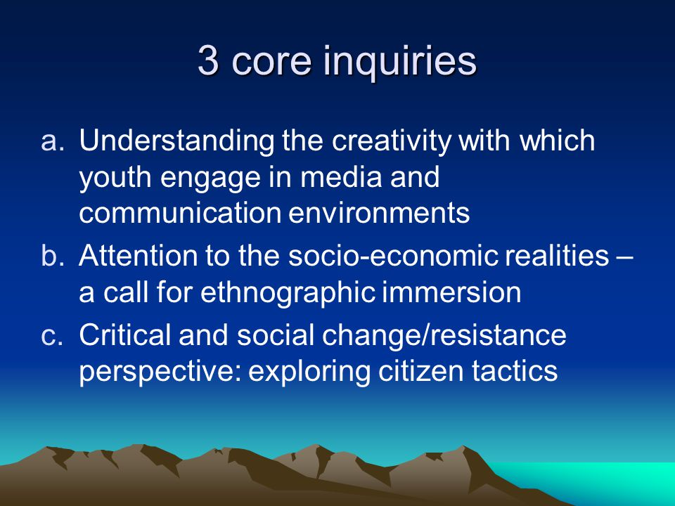 3 core inquiries a.Understanding the creativity with which youth engage in media and communication environments b.Attention to the socio-economic realities – a call for ethnographic immersion c.Critical and social change/resistance perspective: exploring citizen tactics