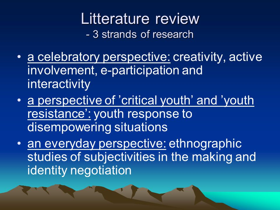 Litterature review - 3 strands of research a celebratory perspective: creativity, active involvement, e-participation and interactivity a perspective of 'critical youth' and 'youth resistance': youth response to disempowering situations an everyday perspective: ethnographic studies of subjectivities in the making and identity negotiation