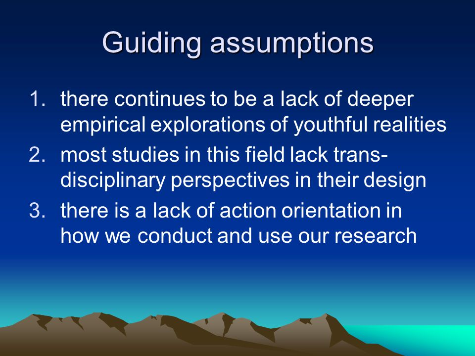 Guiding assumptions 1.there continues to be a lack of deeper empirical explorations of youthful realities 2.most studies in this field lack trans- disciplinary perspectives in their design 3.there is a lack of action orientation in how we conduct and use our research