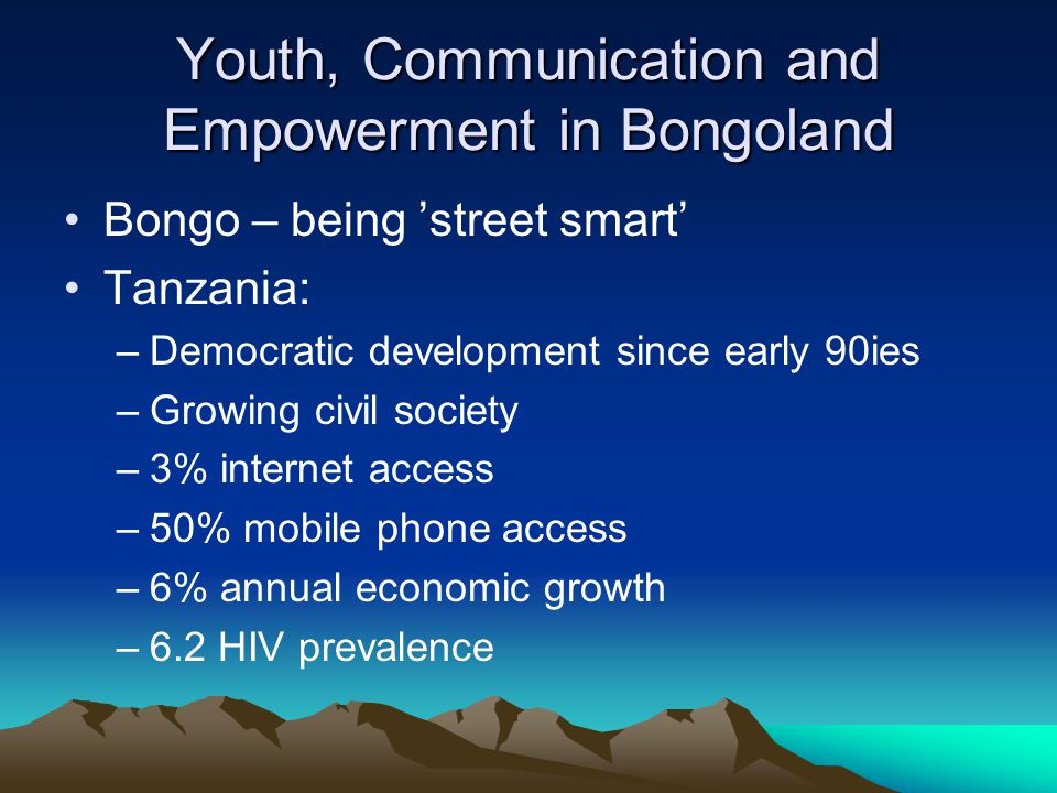Youth, Communication and Empowerment in Bongoland Bongo – being 'street smart' Tanzania: –Democratic development since early 90ies –Growing civil society –3% internet access –50% mobile phone access –6% annual economic growth –6.2 HIV prevalence