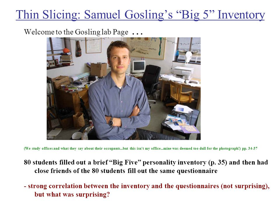 Thin Slicing: Samuel Gosling's Big 5 Inventory Welcome to the Gosling lab Page … (We study offices and what they say about their occupants...but this isn t my office...mine was deemed too dull for the photograph!) pp.
