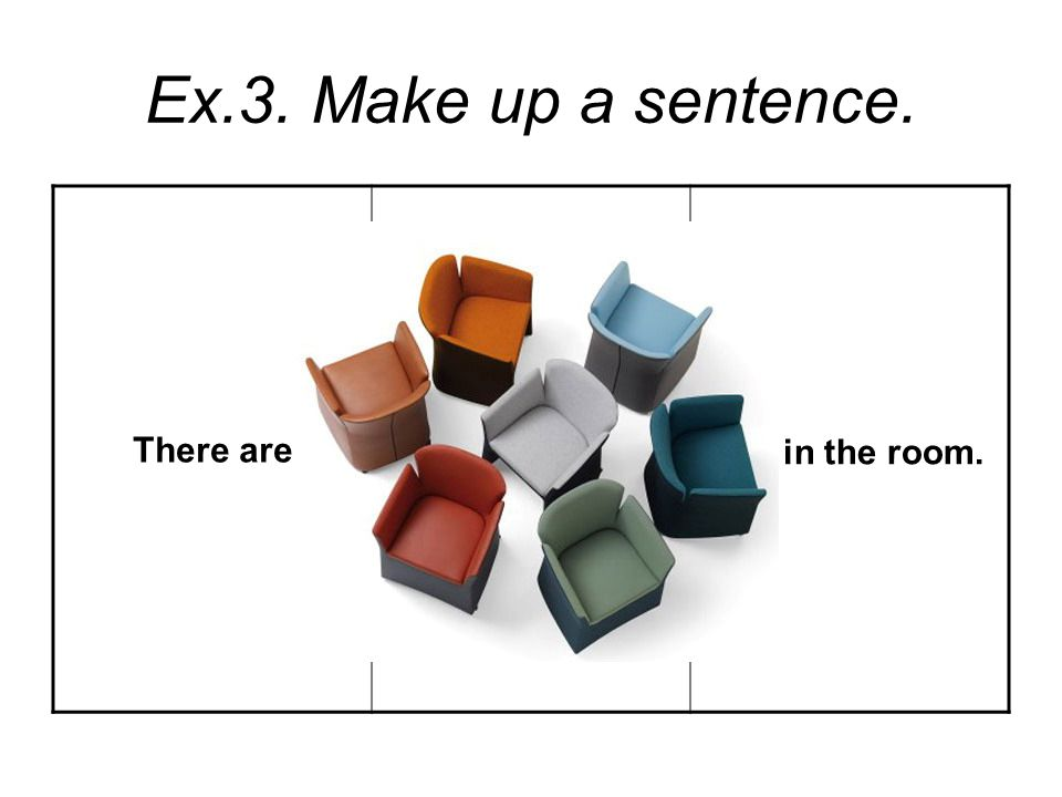 Ex.3. Make up a sentence. There are in the room.