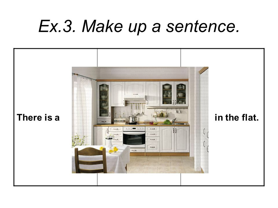 Ex.3. Make up a sentence. There is a in the flat.