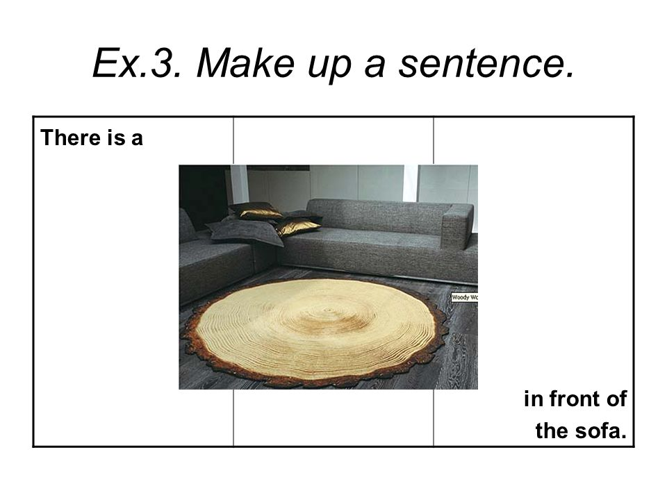 Ex.3. Make up a sentence. There is a in front of the sofa.