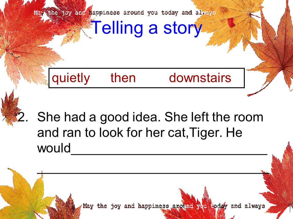 Telling a story 2.She had a good idea.She left the room and ran to look for her cat,Tiger.