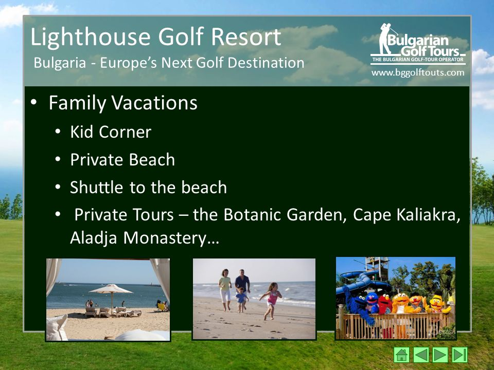 www.bggolftouts.com Lighthouse Golf Resort Bulgaria - Europe's Next Golf Destination Family Vacations Kid Corner Private Beach Shuttle to the beach Private Tours – the Botanic Garden, Cape Kaliakra, Aladja Monastery…