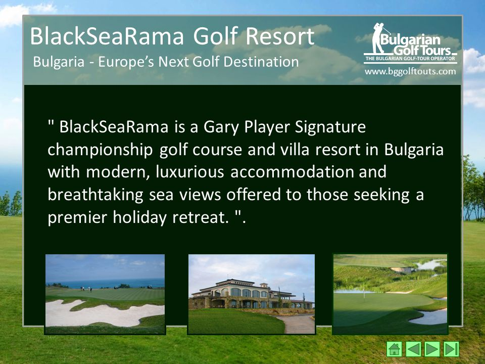 www.bggolftouts.com BlackSeaRama Golf Resort Bulgaria - Europe's Next Golf Destination BlackSeaRama is a Gary Player Signature championship golf course and villa resort in Bulgaria with modern, luxurious accommodation and breathtaking sea views offered to those seeking a premier holiday retreat.