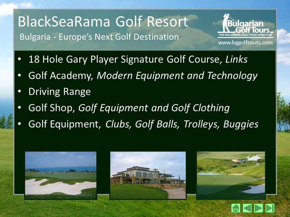 www.bggolftouts.com BlackSeaRama Golf Resort Bulgaria - Europe's Next Golf Destination 18 Hole Gary Player Signature Golf Course, Links Golf Academy, Modern Equipment and Technology Driving Range Golf Shop, Golf Equipment and Golf Clothing Golf Equipment, Clubs, Golf Balls, Trolleys, Buggies