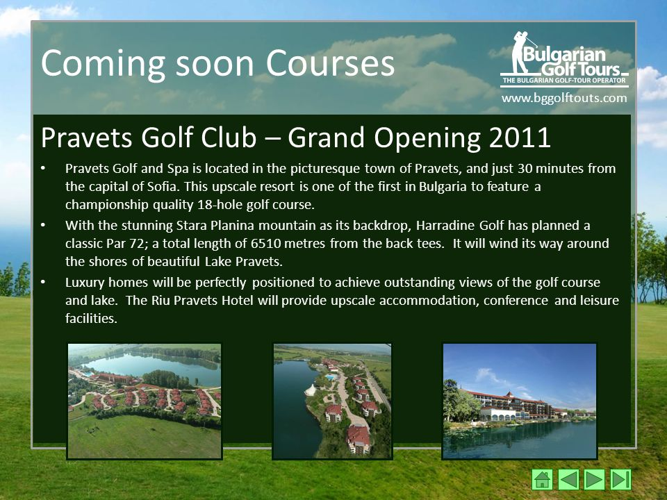 www.bggolftouts.com Coming soon Courses Pravets Golf Club – Grand Opening 2011 Pravets Golf and Spa is located in the picturesque town of Pravets, and just 30 minutes from the capital of Sofia.