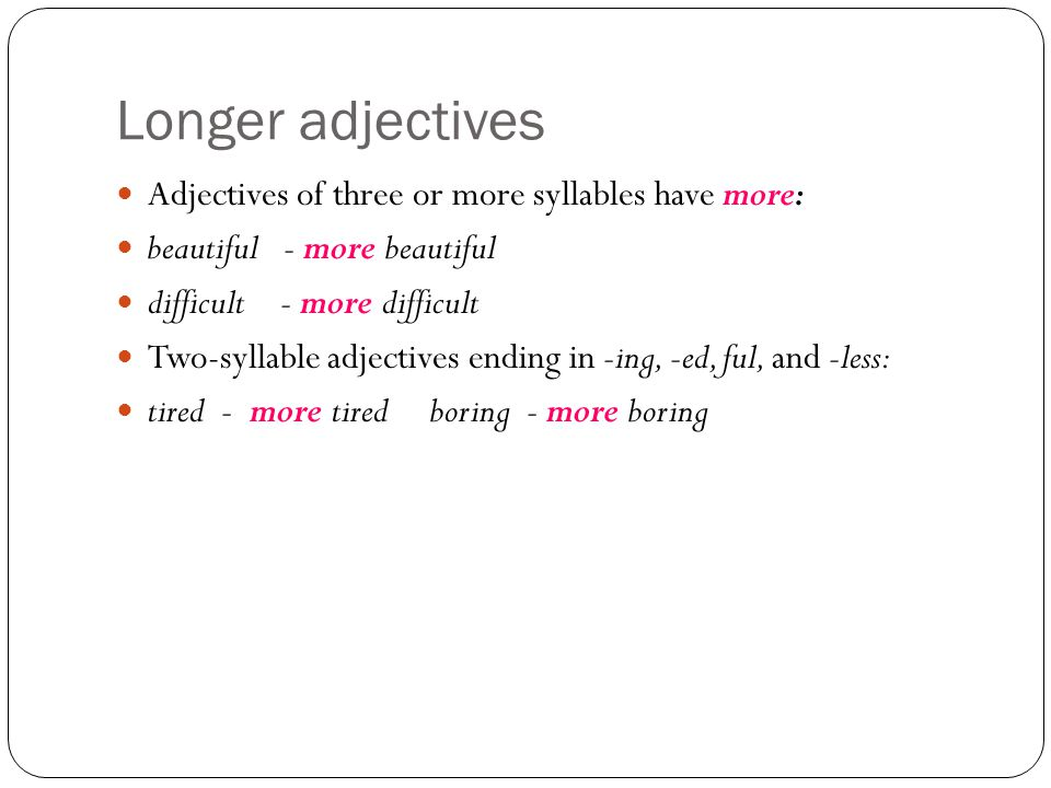 Longer adjectives Adjectives of three or more syllables have more: beautiful - more beautiful difficult - more difficult Two-syllable adjectives ending in -ing, -ed, ful, and -less: tired - more tired boring - more boring