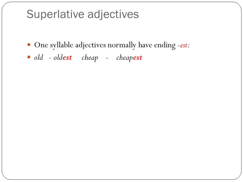 Superlative adjectives One syllable adjectives normally have ending -est: old - oldest cheap - cheapest
