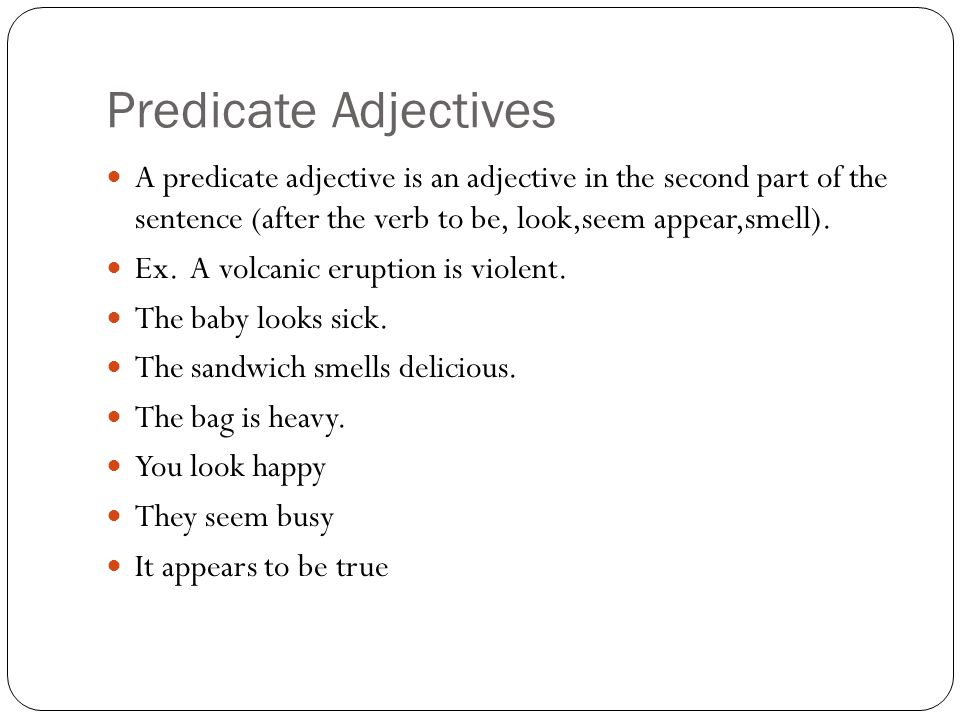 Predicate Adjectives A predicate adjective is an adjective in the second part of the sentence (after the verb to be, look,seem appear,smell).