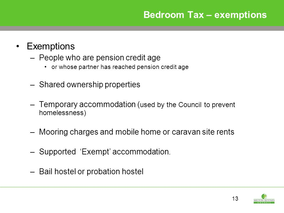 13 Bedroom Tax – exemptions Exemptions –People who are pension credit age or whose partner has reached pension credit age –Shared ownership properties –Temporary accommodation ( used by the Council to prevent homelessness) –Mooring charges and mobile home or caravan site rents –Supported 'Exempt' accommodation.