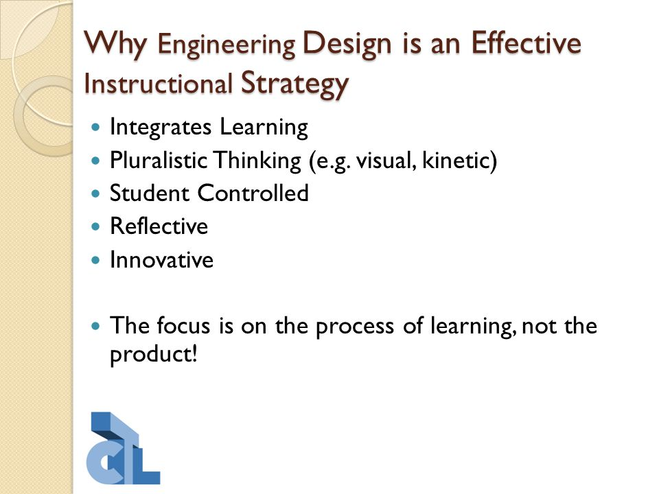 Why Engineering Design is an Effective Instructional Strategy Integrates Learning Pluralistic Thinking (e.g. visual, kinetic) Student Controlled Refle