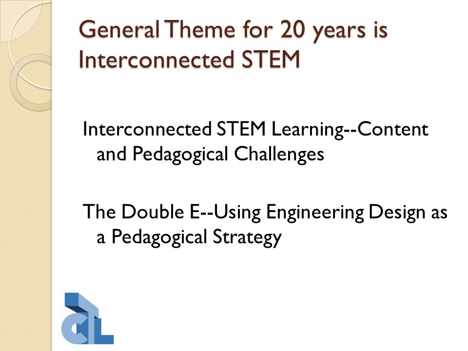 General Theme for 20 years is Interconnected STEM Interconnected STEM Learning--Content and Pedagogical Challenges The Double E--Using Engineering Design as a Pedagogical Strategy
