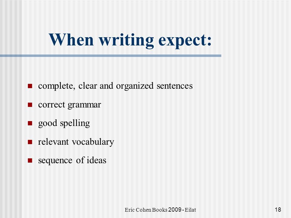 Eric Cohen Books 2009 - Eilat18 When writing expect: complete, clear and organized sentences correct grammar good spelling relevant vocabulary sequence of ideas