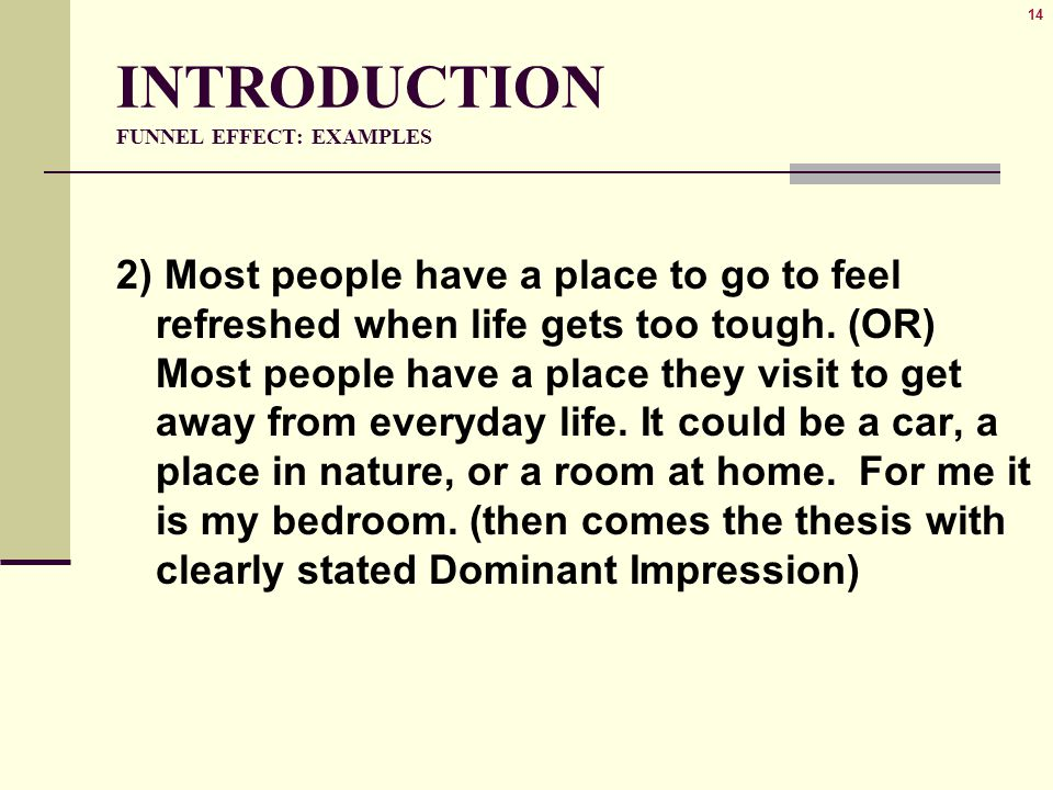 14 INTRODUCTION FUNNEL EFFECT: EXAMPLES 2) Most people have a place to go to feel refreshed when life gets too tough. (OR) Most people have a place th