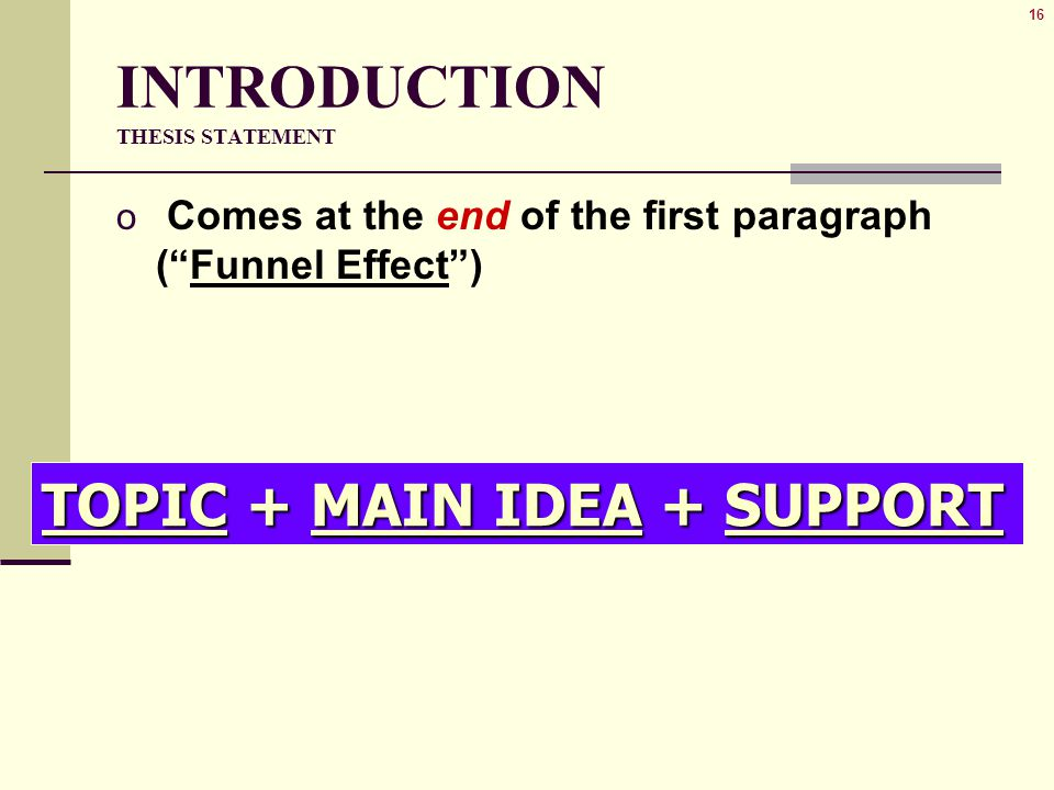 16 INTRODUCTION THESIS STATEMENT o Comes at the end of the first paragraph ( Funnel Effect ) TOPIC + MAIN IDEA + SUPPORT