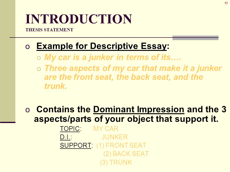 17 INTRODUCTION THESIS STATEMENT o Example for Descriptive Essay: o My car is a junker in terms of its…. o Three aspects of my car that make it a junk