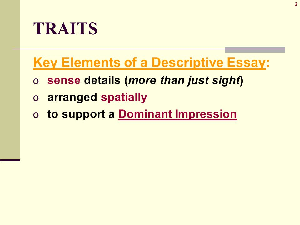 2 TRAITS Key Elements of a Descriptive Essay: o sense details (more than just sight) o arranged spatially o to support a Dominant Impression