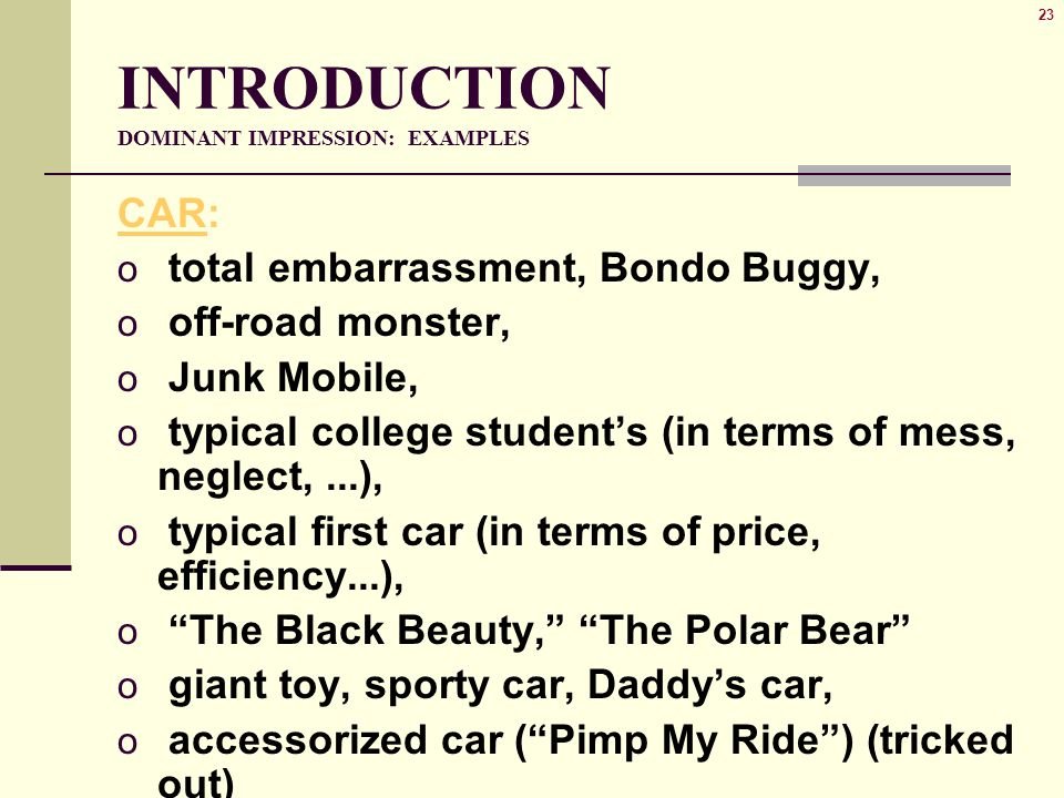 23 INTRODUCTION DOMINANT IMPRESSION: EXAMPLES CAR: o total embarrassment, Bondo Buggy, o off-road monster, o Junk Mobile, o typical college student's (in terms of mess, neglect,...), o typical first car (in terms of price, efficiency...), o The Black Beauty, The Polar Bear o giant toy, sporty car, Daddy's car, o accessorized car ( Pimp My Ride ) (tricked out)