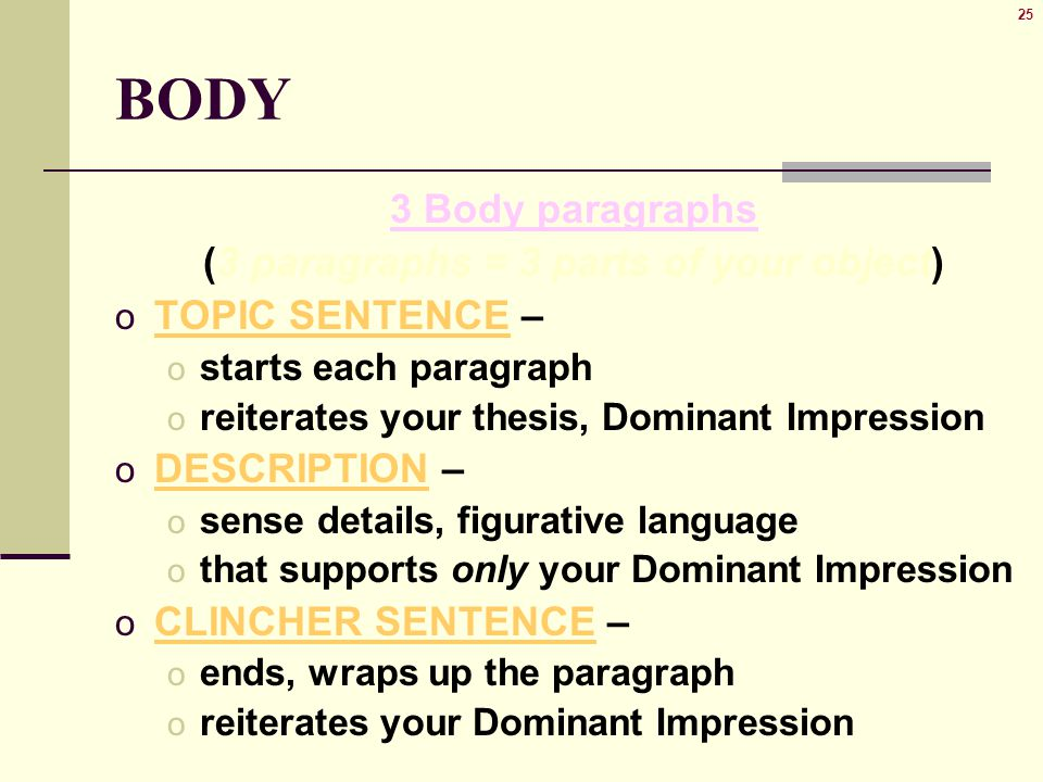 25 BODY 3 Body paragraphs (3 paragraphs = 3 parts of your object) o TOPIC SENTENCE – o starts each paragraph o reiterates your thesis, Dominant Impression o DESCRIPTION – o sense details, figurative language o that supports only your Dominant Impression o CLINCHER SENTENCE – o ends, wraps up the paragraph o reiterates your Dominant Impression