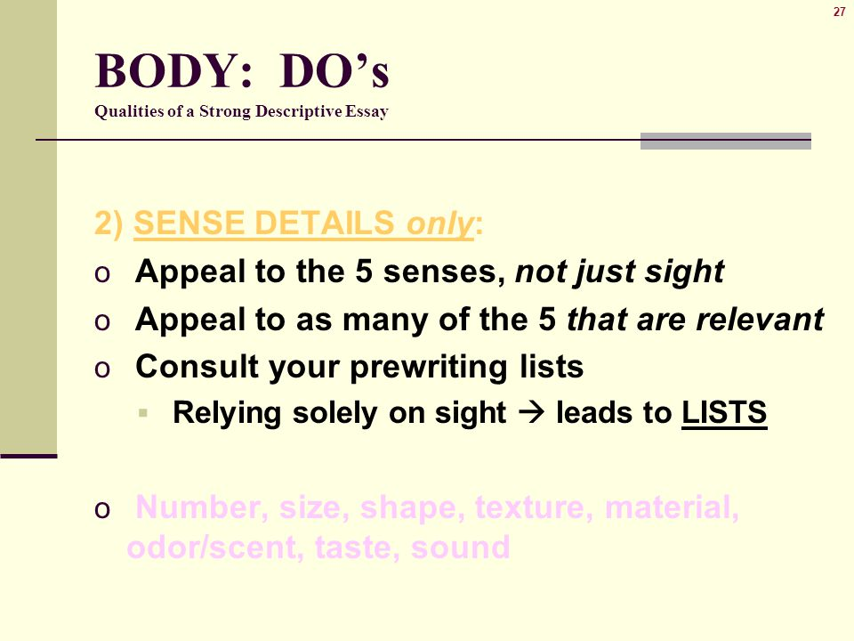 27 BODY: DO's Qualities of a Strong Descriptive Essay 2) SENSE DETAILS only: o Appeal to the 5 senses, not just sight o Appeal to as many of the 5 that are relevant o Consult your prewriting lists  Relying solely on sight  leads to LISTS o Number, size, shape, texture, material, odor/scent, taste, sound