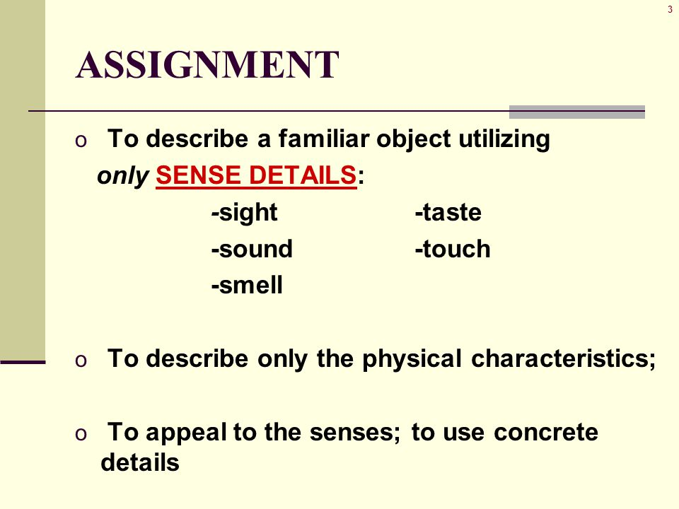 3 ASSIGNMENT o To describe a familiar object utilizing only SENSE DETAILS: -sight-taste -sound-touch -smell o To describe only the physical characteri