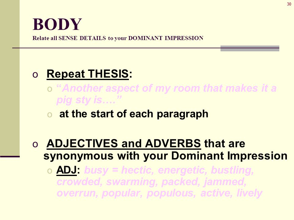 "30 BODY Relate all SENSE DETAILS to your DOMINANT IMPRESSION o Repeat THESIS: o ""Another aspect of my room that makes it a pig sty is…."" o at the star"