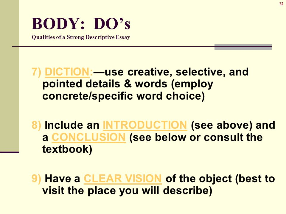 32 BODY: DO's Qualities of a Strong Descriptive Essay 7) DICTION:—use creative, selective, and pointed details & words (employ concrete/specific word