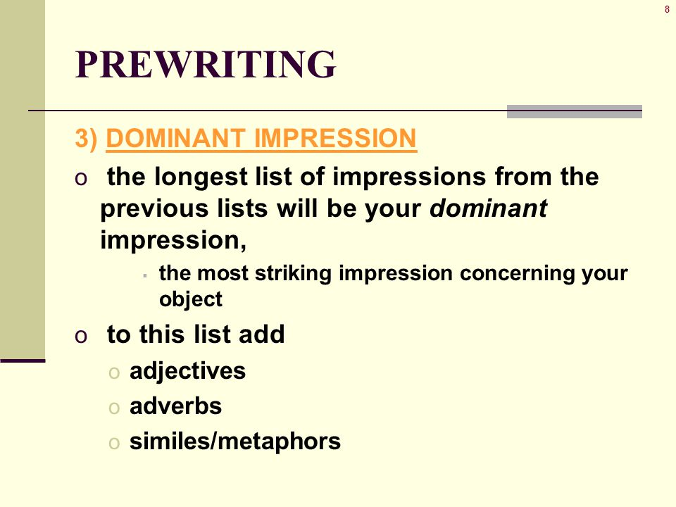 8 PREWRITING 3) DOMINANT IMPRESSION o the longest list of impressions from the previous lists will be your dominant impression,  the most striking impression concerning your object o to this list add o adjectives o adverbs o similes/metaphors