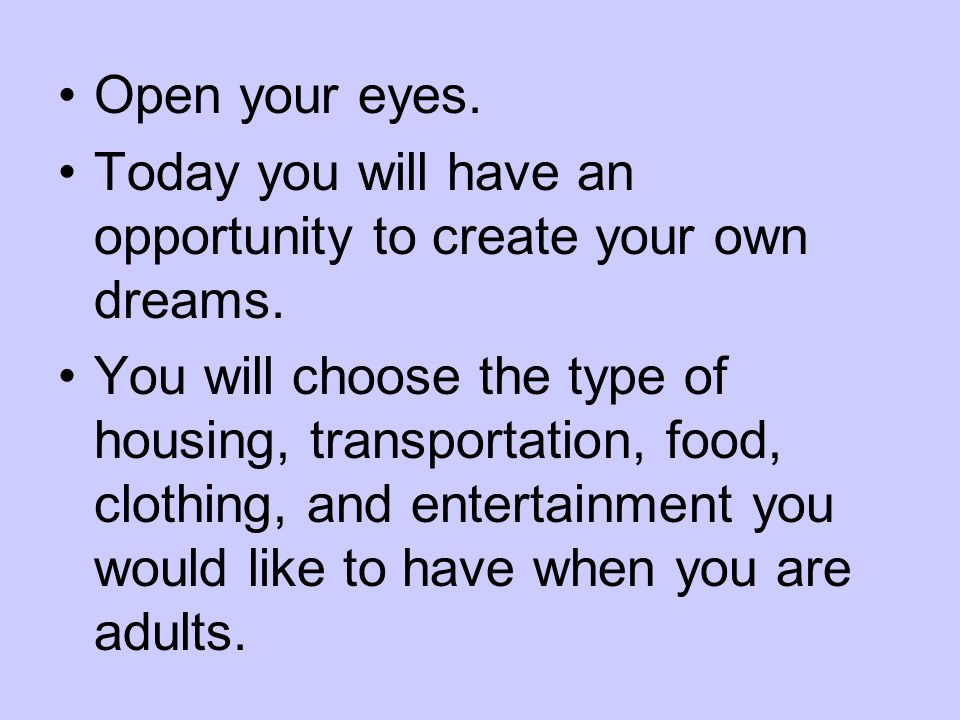 Open your eyes. Today you will have an opportunity to create your own dreams. You will choose the type of housing, transportation, food, clothing, and