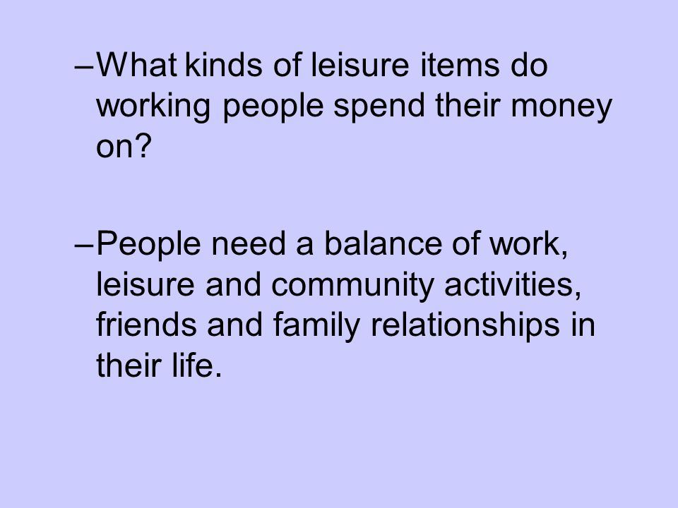 –What kinds of leisure items do working people spend their money on? –People need a balance of work, leisure and community activities, friends and fam