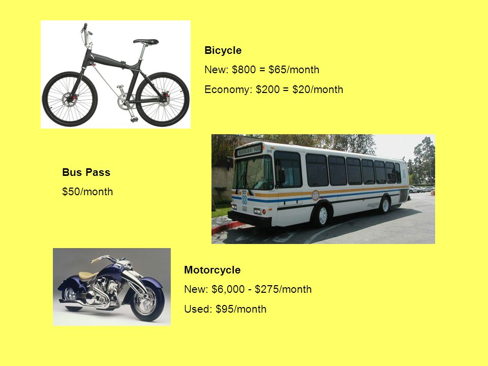 Bicycle New: $800 = $65/month Economy: $200 = $20/month Bus Pass $50/month Motorcycle New: $6,000 - $275/month Used: $95/month