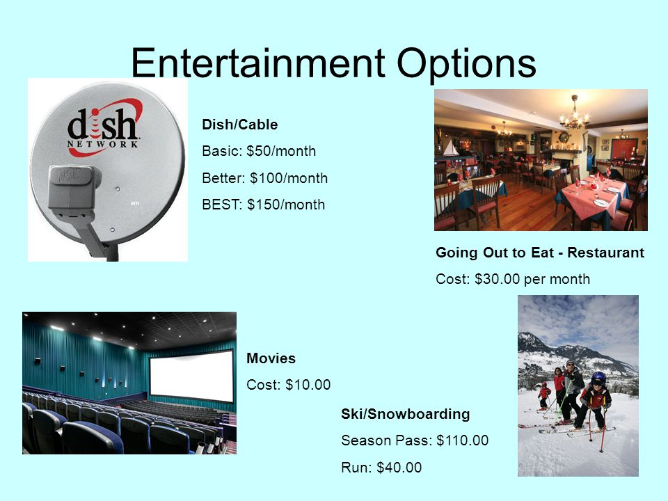 Entertainment Options Dish/Cable Basic: $50/month Better: $100/month BEST: $150/month Movies Cost: $10.00 Going Out to Eat - Restaurant Cost: $30.00 per month Ski/Snowboarding Season Pass: $110.00 Run: $40.00