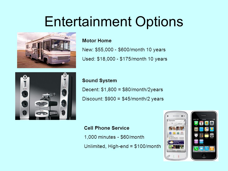 Entertainment Options Motor Home New: $55,000 - $600/month 10 years Used: $18,000 - $175/month 10 years Sound System Decent: $1,800 = $80/month/2years Discount: $900 = $45/month/2 years Cell Phone Service 1,000 minutes - $60/month Unlimited, High-end = $100/month