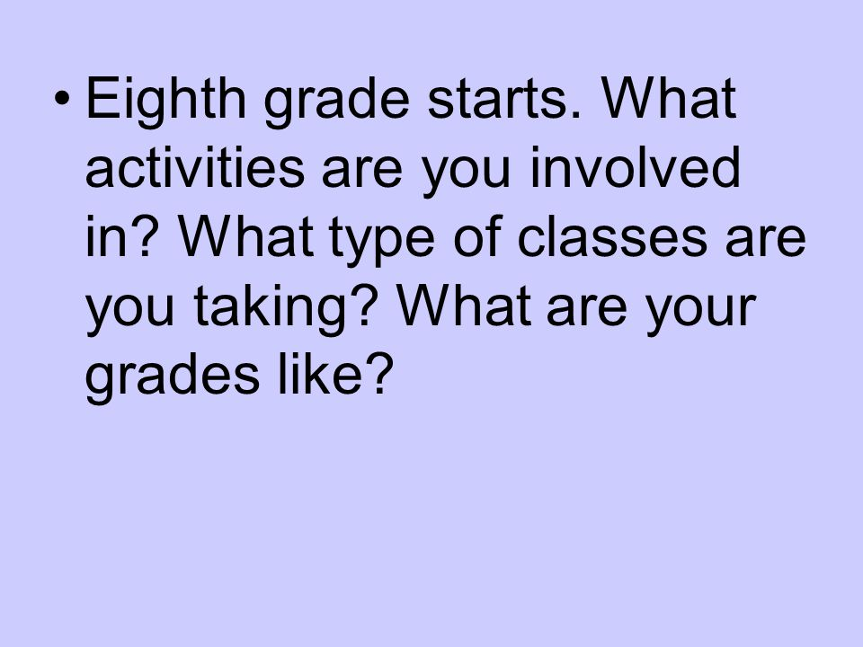 Eighth grade starts. What activities are you involved in.