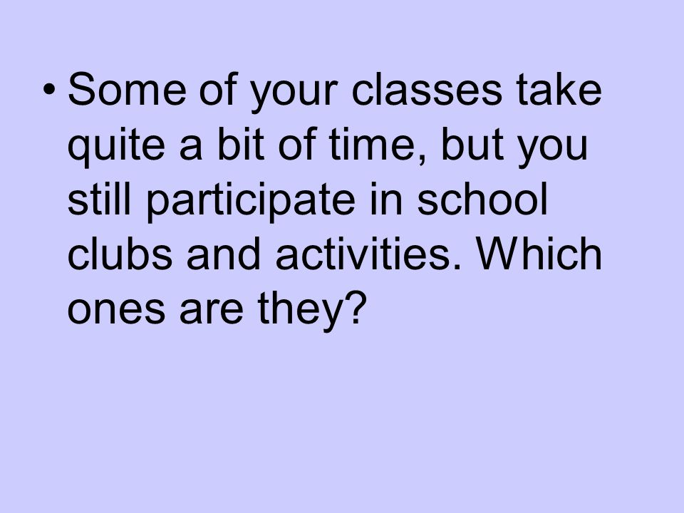 Some of your classes take quite a bit of time, but you still participate in school clubs and activities.