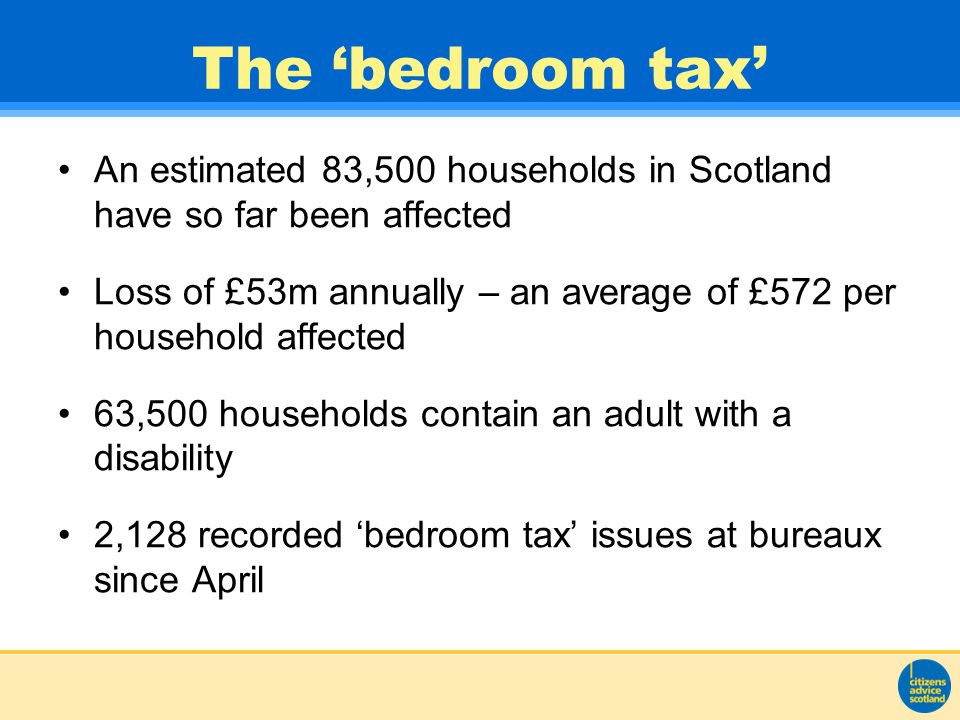 The 'bedroom tax' An estimated 83,500 households in Scotland have so far been affected Loss of £53m annually – an average of £572 per household affected 63,500 households contain an adult with a disability 2,128 recorded 'bedroom tax' issues at bureaux since April