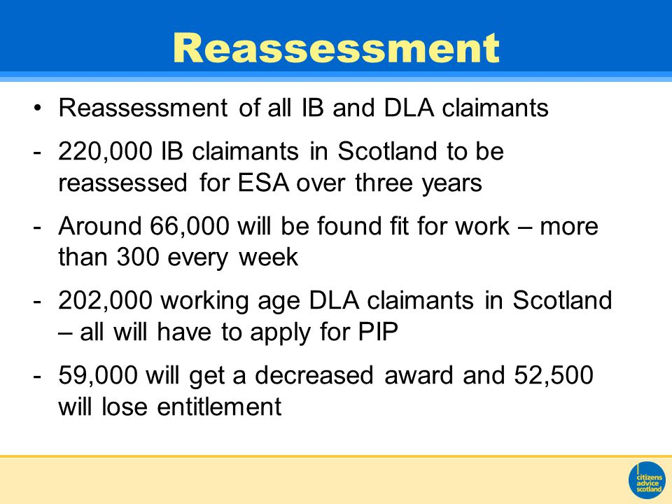 Reassessment Reassessment of all IB and DLA claimants -220,000 IB claimants in Scotland to be reassessed for ESA over three years -Around 66,000 will be found fit for work – more than 300 every week -202,000 working age DLA claimants in Scotland – all will have to apply for PIP -59,000 will get a decreased award and 52,500 will lose entitlement