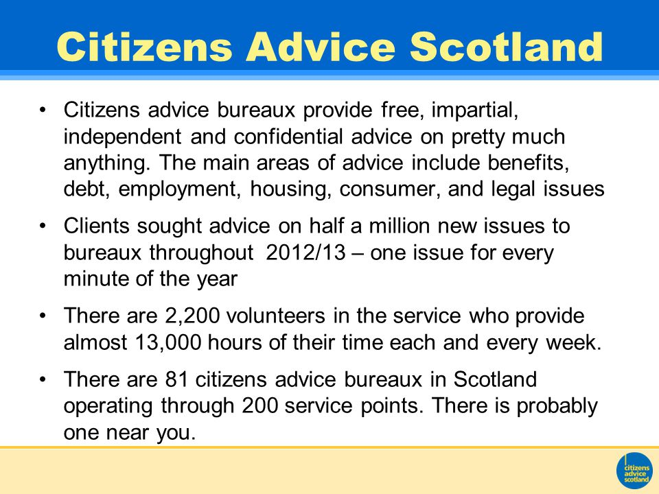 Citizens Advice Scotland Citizens advice bureaux provide free, impartial, independent and confidential advice on pretty much anything.