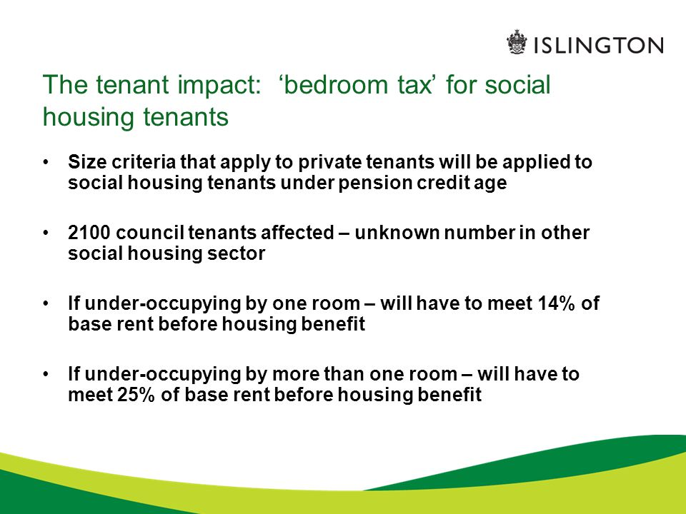 The tenant impact: 'bedroom tax' for social housing tenants Size criteria that apply to private tenants will be applied to social housing tenants under pension credit age 2100 council tenants affected – unknown number in other social housing sector If under-occupying by one room – will have to meet 14% of base rent before housing benefit If under-occupying by more than one room – will have to meet 25% of base rent before housing benefit